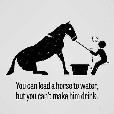 馬を水飲み場まで連れていくことはできるが、水を飲ませる事はできない